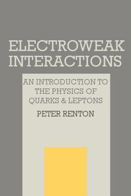 Electroweak Interactions: An Introduction to the Physics of Quarks and Leptons  by  Peter Renton