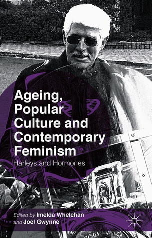 Ageing, Popular Culture and Contemporary Feminism: Harleys and Hormones  by  Imelda Whelehan