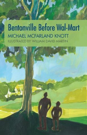 Bentonville Before Wal-Mart : Growing Up in Rural Arkansas in the 1950s  by  Michael McFarland Knott