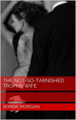 The Not-So-Tarnished Trophy Wife  by  Bobbie Morgan