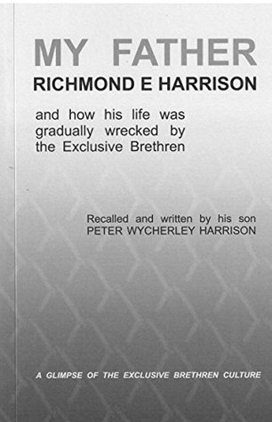 MY FATHER, RICHMOND E. HARRISON: and how his life was gradually wrecked the Exclusive Brethren by PW Harrison
