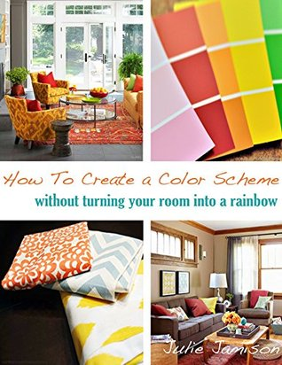 How To Create a Color Scheme: Without Turning Your Room Into a Rainbow Julie Jamison
