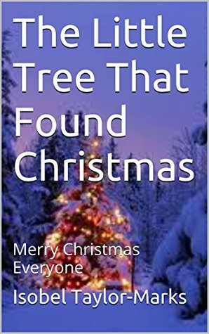 The Little Tree That Found Christmas: Merry Christmas Everyone  by  Isobel Taylor-Marks