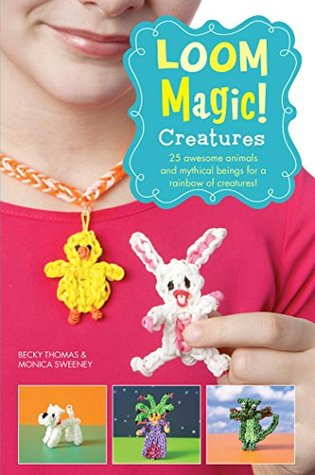 Loom Magic Creatures!: 25 Awesome Animals and Mythical Beings for a Rainbow of C  by  Becky Thomas
