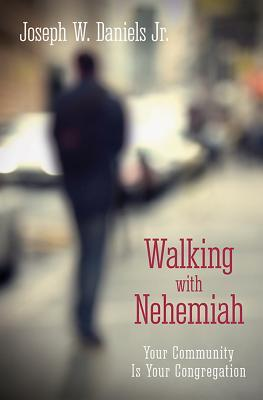 Walking with Nehemiah: Your Community Is Your Congregation Joe Daniels