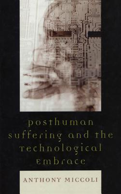 Posthuman Suffering and the Technological Embrace  by  Anthony Miccoli