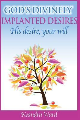 Gods Divinely Implanted Desires: His Desire, Your Will  by  Keandra Ward