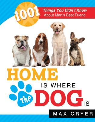 Home is Where the Dog Is: 1001 Things You Didnt Know About Mans Best Friend Max Cryer