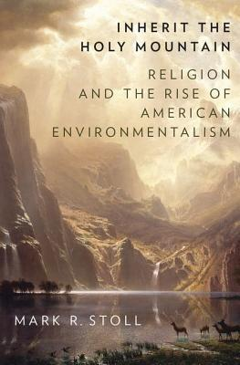 Inherit the Holy Mountain: Religion and the Rise of American Environmentalism  by  Mark Stoll