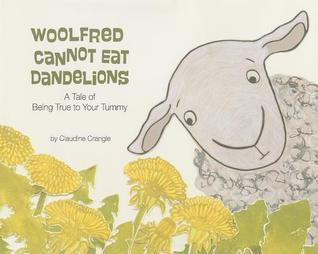 Woolfred Cannot Eat Dandelions: A Tale of Being True to Your Tummy  by  Claudine Crangle