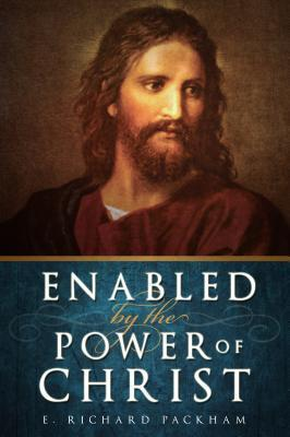 Enabled  by  the Power of Christ by E. Richard Packham