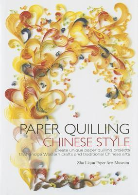 Paper Quilling Chinese Style: Create Unique Paper Quilling Projects that Bridge Western Crafts and Traditional Chinese Arts Zhu Liqun Paper Arts Museum