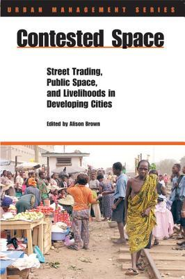 Contested Space: Street Trading, Public Square, Adn Livelihoods in Developing Cities Alison Brown
