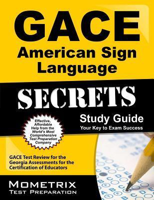 Gace American Sign Language Secrets Study Guide: Gace Test Review for the Georgia Assessments for the Certification of Educators GACE Exam Secrets Test Prep Team