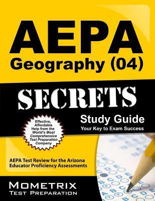 AEPA Geography (04) Secrets, Study Guide: AEPA Test Review for the Arizona Educator Proficiency Assessments  by  AEPA Exam Secrets Test Prep Team