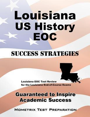 Louisiana U.S. History Eoc Success Strategies Study Guide: Louisiana Eoc Test Review for the Louisiana End-Of-Course Exams  by  Louisiana Eoc Exam Secrets Test Prep Team