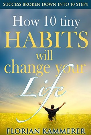 How 10 tiny Habits will change your Life: Success broken down into 10 steps, Achieving Happiness through Effectiveness Florian Kammerer