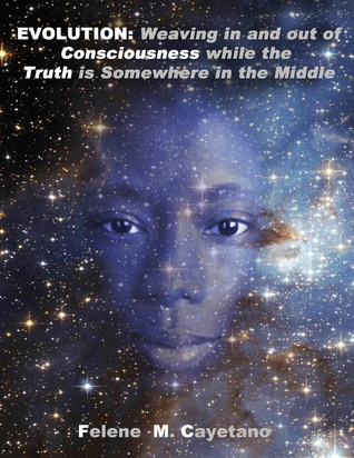 Evolution: Weaving in and out of Consciousness while the Truth is Somewhere in the Middle  by  Felene Cayetano