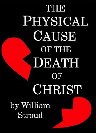The Physical Cause of the Death of Christ  by  William Stroud