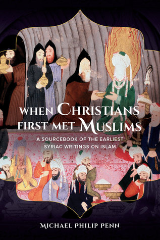 When Christians First Met Muslims: A Sourcebook of the Earliest Syriac Writings on Islam  by  Michael Philip Penn