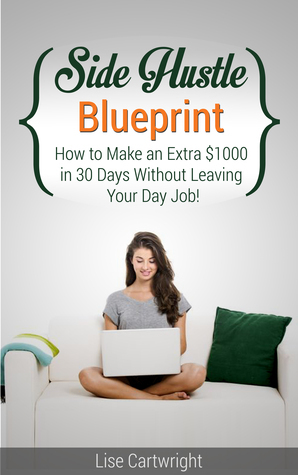 Side Hustle Blueprint: How to make an extra $1000 in 30 days without leaving your day job! (#1)  by  Lise Cartwright
