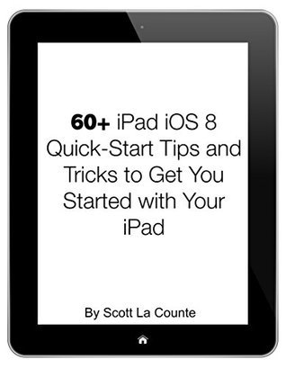 60+ iPad iOS 8 Quick-Start Tips and Tricks to Get You Started with Your iPad: (For iPad 2, 3 or 4, iPad Air, iPad Mini with iOS 8)  by  Scott La Counte
