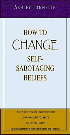 How to Change Self-Sabotaging Beliefs: A Step By Step Guide On How To Shift Your Paradigm To Create The Life You Want  by  Ashley Jonnelle