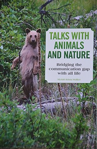 Talks with Animals and Nature: Bridging the communication gap with all life  by  Myriah Krista Walker