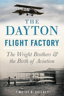 The Dayton Flight Factory: The Wright Brothers & the Birth of Aviation  by  Timothy R Gaffney