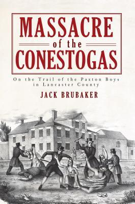 Massacre of the Conestogas: On the Trail of the Paxton Boys in Lancaster County  by  Jack Brubaker