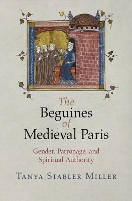 The Beguines of Medieval Paris: Gender, Patronage, and Spiritual Authority Tanya Stabler Miller