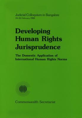 Developing Human Rights Jurisprudence: First Judicial Colloquium on the Domestic Application of International Human Rights Norms: Bangalore, India, 24-26 February 1988  by  Commonwealth Secretariat