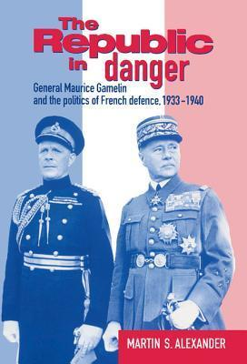 The Republic in Danger: General Maurice Gamelin and the Politics of French Defence, 1933 1940 Martin S. Alexander