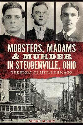Mobsters, Madams & Murder in Steubenville, Ohio: The Story of Little Chicago  by  Susan M. Guy