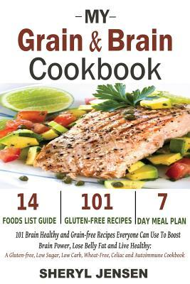 My Grain & Brain Cookbook: 101 Brain Healthy and Grain-Free Recipes Everyone Can Use to Boost Brain Power, Lose Belly Fat and Live Healthy: A Glu  by  Sheryl Jensen