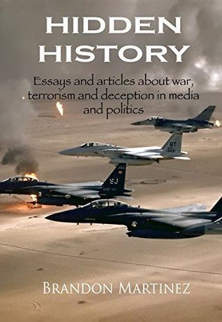 Hidden History: Essays and articles about war, terrorism and deception in media and politics  by  Brandon Martinez
