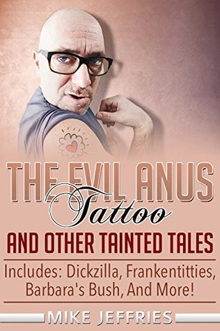 The Evil Anus Tattoo and Other Tainted Tales Mike Jeffries