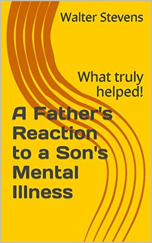 A Fathers Reaction to a Sons Mental Illness: What truly helped! Walter Stevens