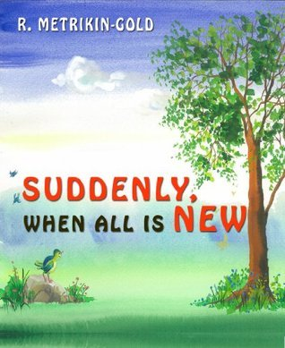 Suddenly, When All Is New: Coping with change Rachel Metrikin-Gold