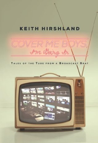 Cover Me Boys, Im Going In: Tales of the tube from a broadcast brat  by  Mr Keith H Hirshland