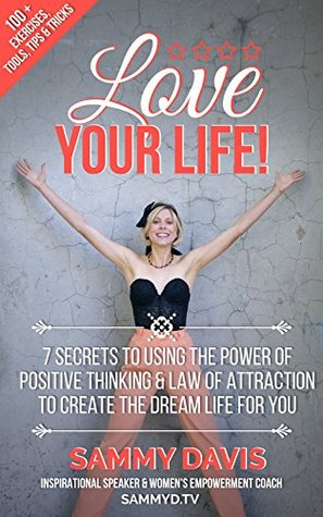 Love Your Life!: 7 Secrets to Using the Power of Positive Thinking and Law of Attraction to Create the Dream Life for You Sammy Davis