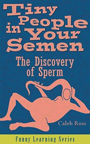 Tiny People in Your Semen: The Discovery of Sperm (Funny Learning Series Book 1)  by  Caleb J. Ross