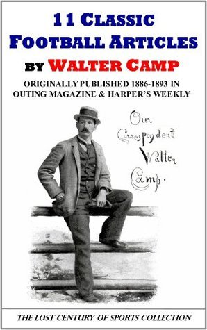 11 Classic Football Articles  by  Walter Camp Originally Published 1886-1893 in Outing Magazine and Harpers Weekly by Walter Camp