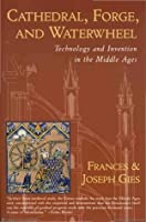 Cathedral, Forge and Waterwheel: Technology & Invention in the Middle Ages