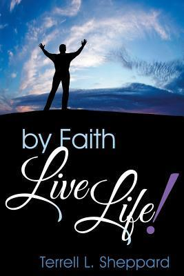 By Faith Live Life!  by  Terrell L Sheppard
