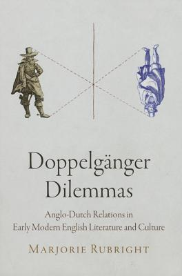 Doppelganger Dilemmas: Anglo-Dutch Relations in Early Modern English Literature and Culture  by  Marjorie Rubright