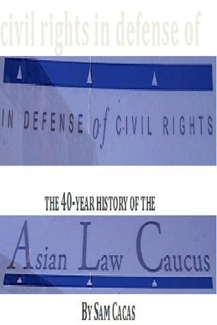In Defense of Civil Rights: The 40 Year History of the Asian Law Caucus Sam Cacas