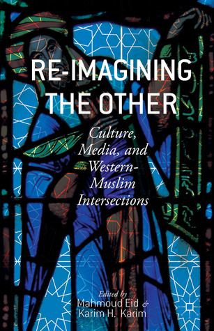 Re-Imagining the Other: Culture, Media, and Western-Muslim Intersections Mahmoud Eid