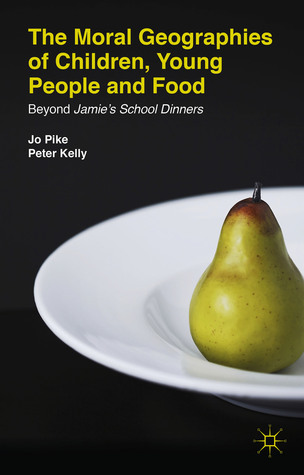 The Moral Geographies of Children, Young People and Food: Beyond Jamies School Dinners  by  Jo Pike