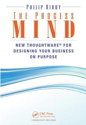 The Process Mind: New Thoughtware for Designing Your Business on Purpose Philip Kirby